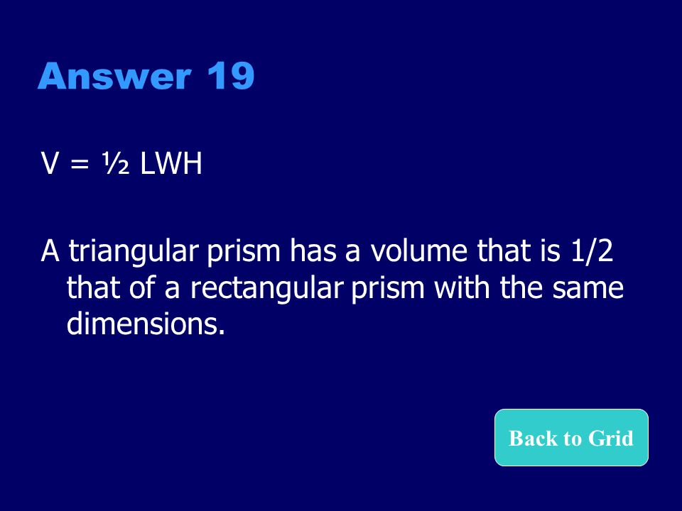 Answer 19 V = ½ LWH. A triangular prism has a volume that is 1/2 that of a rectangular prism with the same dimensions.