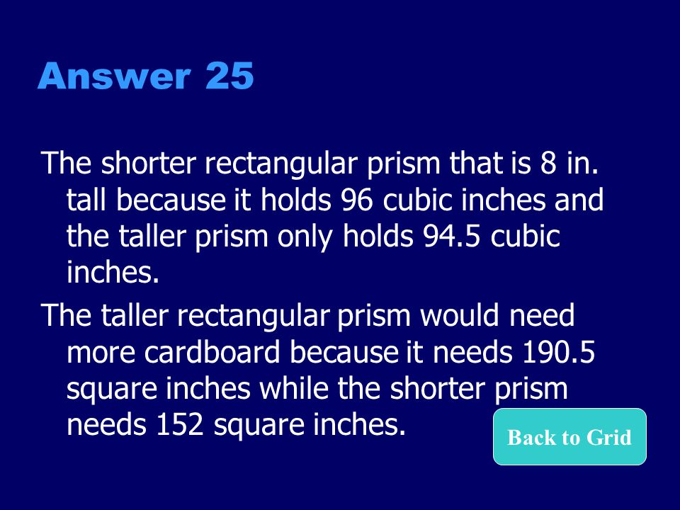 Answer 25 The shorter rectangular prism that is 8 in. tall because it holds 96 cubic inches and the taller prism only holds 94.5 cubic inches.