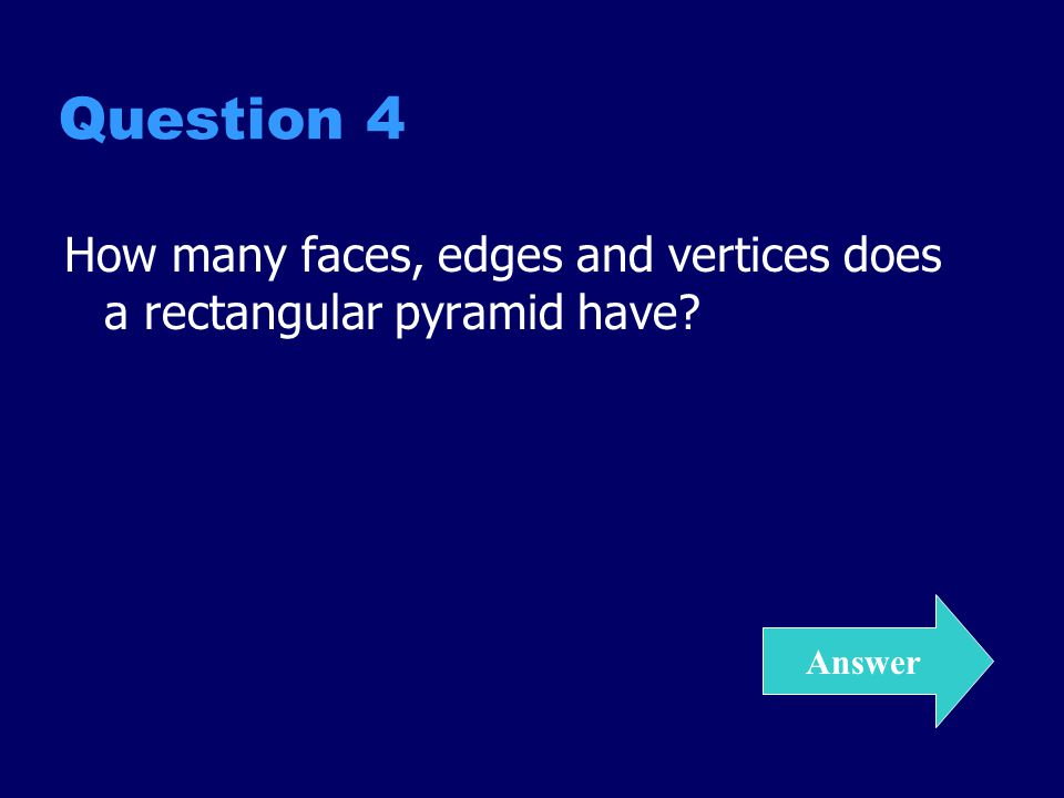 Question 4 How many faces, edges and vertices does a rectangular pyramid have Answer