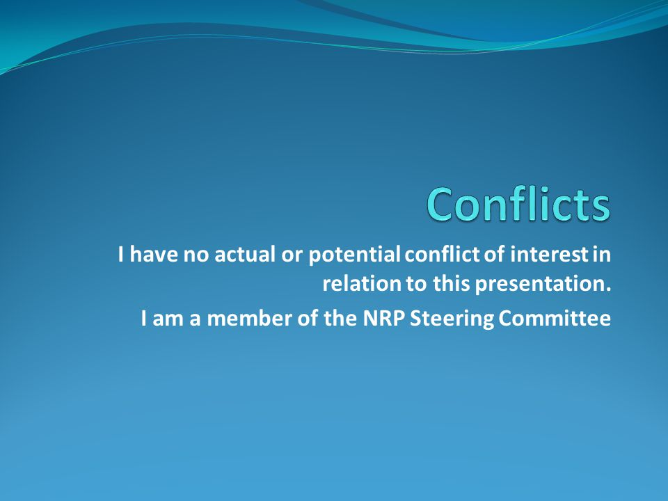 Conflicts I have no actual or potential conflict of interest in relation to this presentation.
