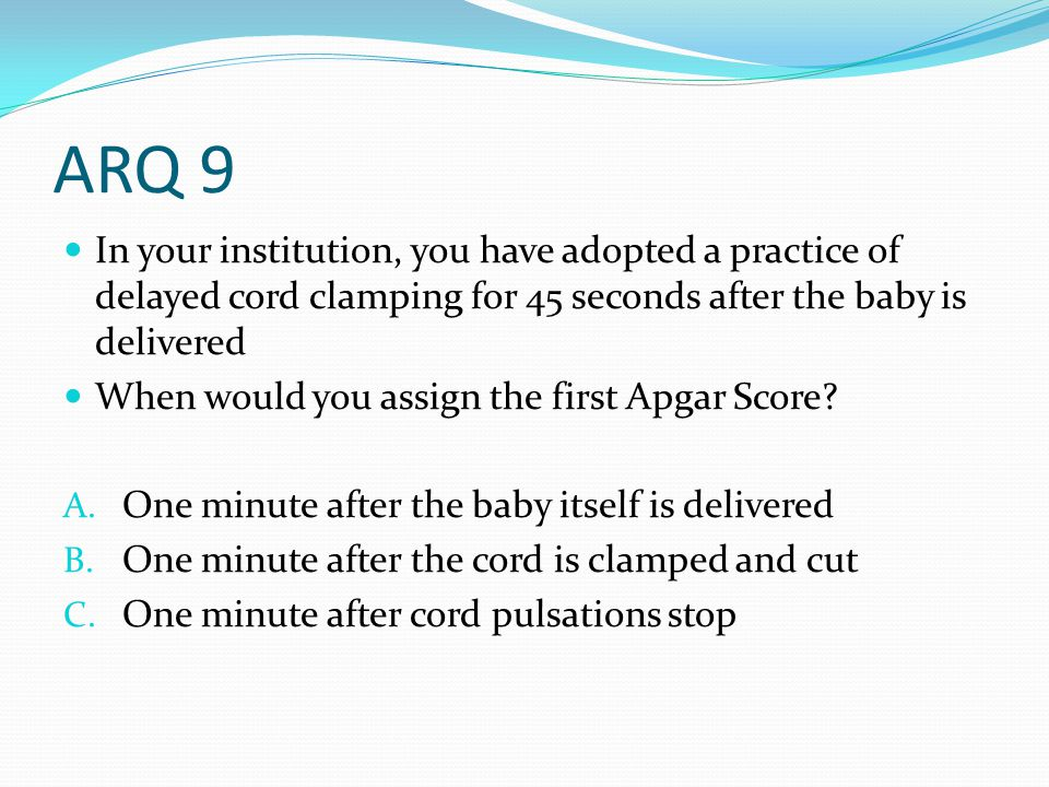 ARQ 9 In your institution, you have adopted a practice of delayed cord clamping for 45 seconds after the baby is delivered.