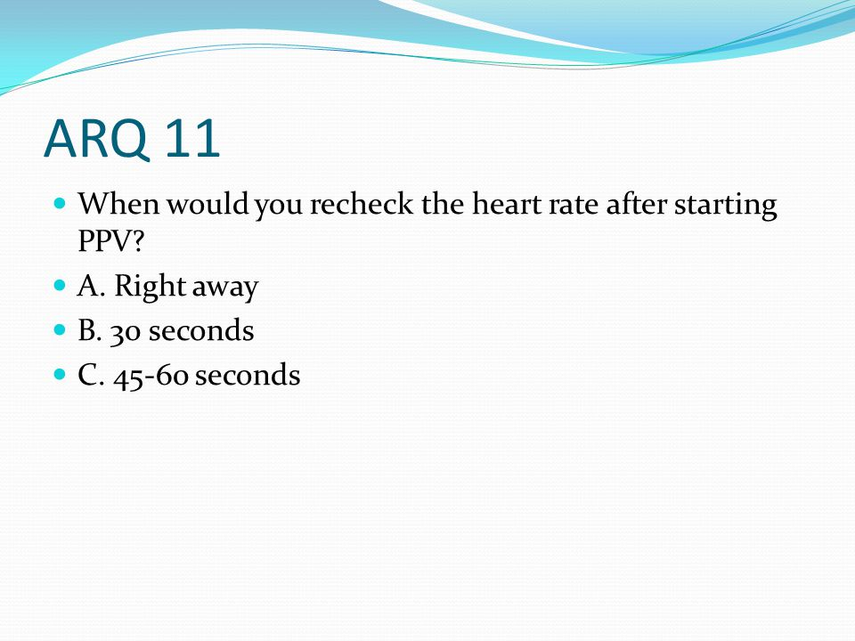 ARQ 11 When would you recheck the heart rate after starting PPV