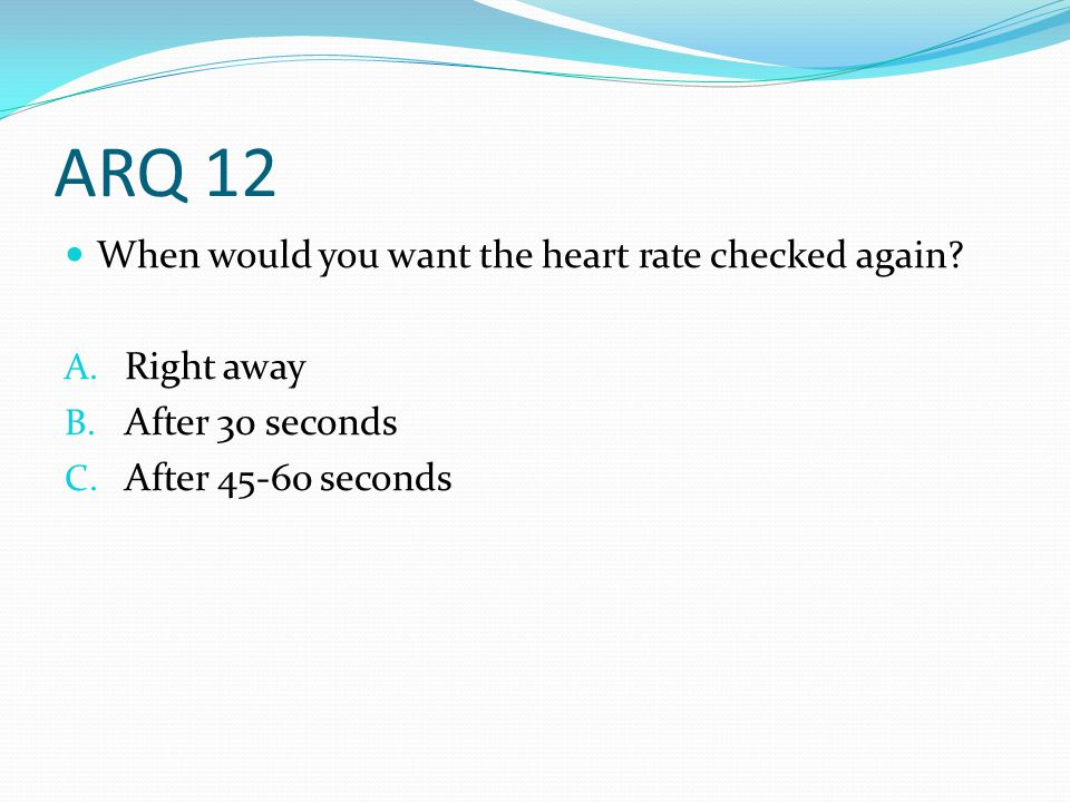 ARQ 12 When would you want the heart rate checked again Right away