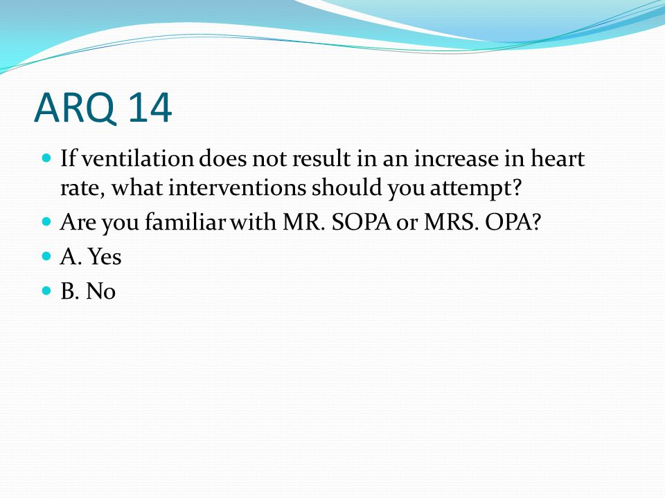 ARQ 14 If ventilation does not result in an increase in heart rate, what interventions should you attempt