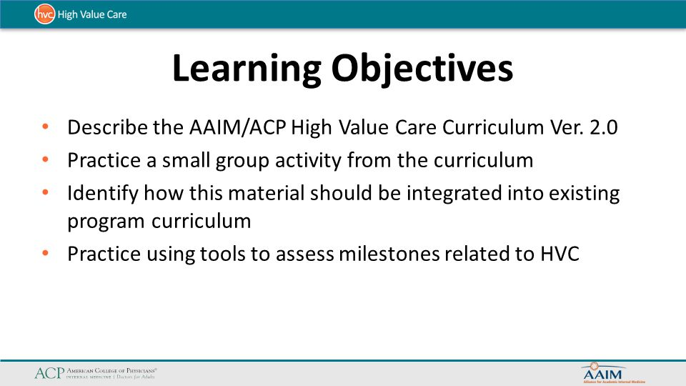 Learning Objectives Describe the AAIM/ACP High Value Care Curriculum Ver. 2.0. Practice a small group activity from the curriculum.