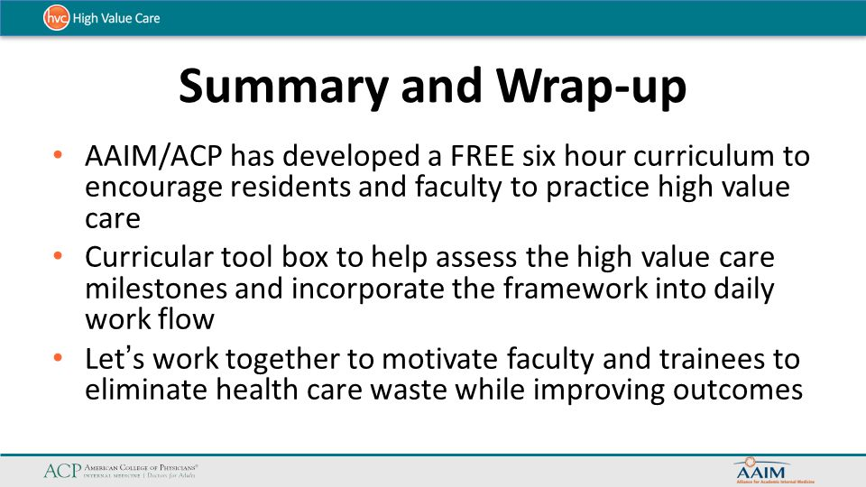 Summary and Wrap-up AAIM/ACP has developed a FREE six hour curriculum to encourage residents and faculty to practice high value care.