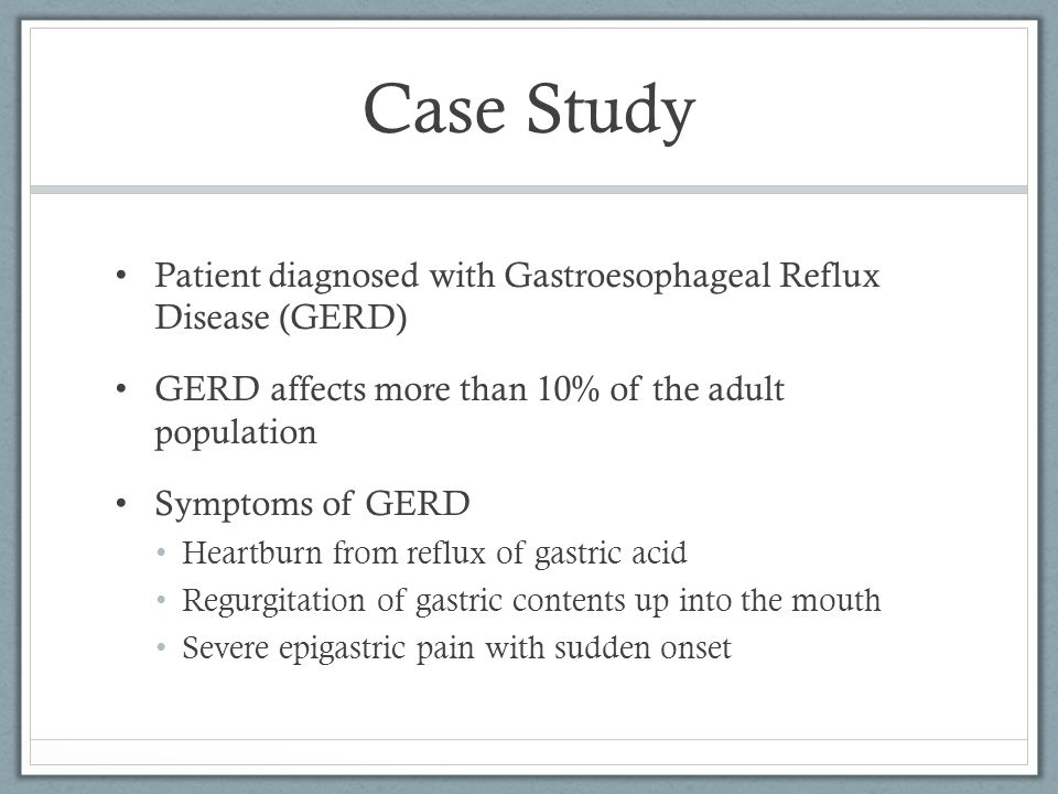 Case Study Patient diagnosed with Gastroesophageal Reflux Disease (GERD) GERD affects more than 10% of the adult population.