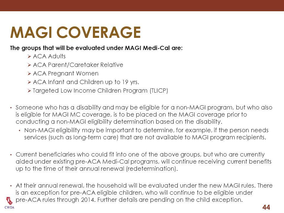 MAGI COVERAGE The groups that will be evaluated under MAGI Medi-Cal are: ACA Adults. ACA Parent/Caretaker Relative.