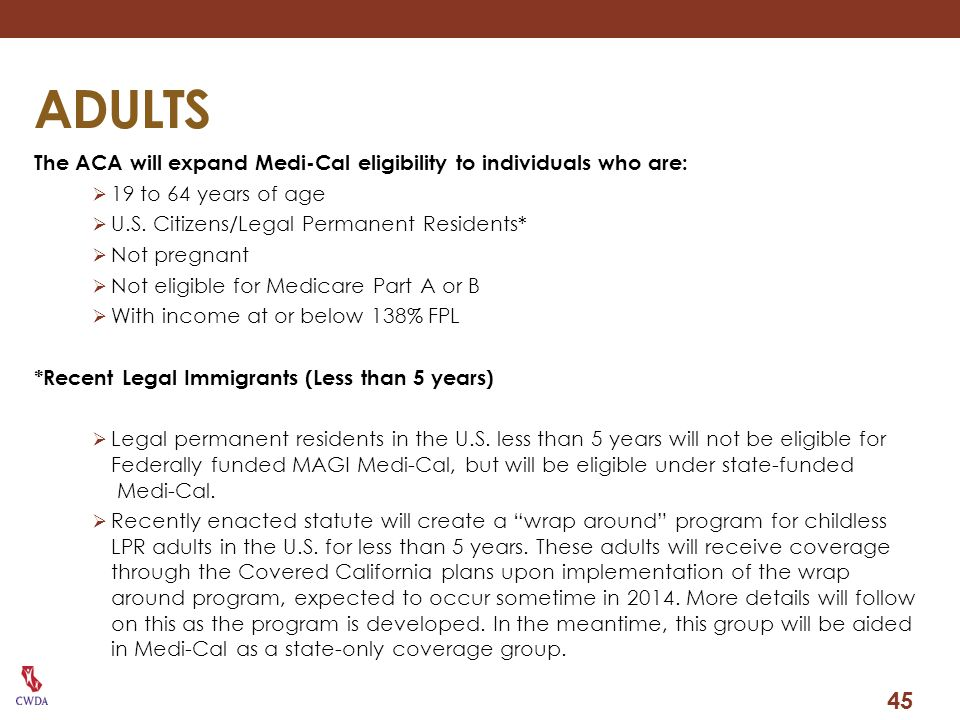 ADULTS The ACA will expand Medi-Cal eligibility to individuals who are: 19 to 64 years of age. U.S. Citizens/Legal Permanent Residents*