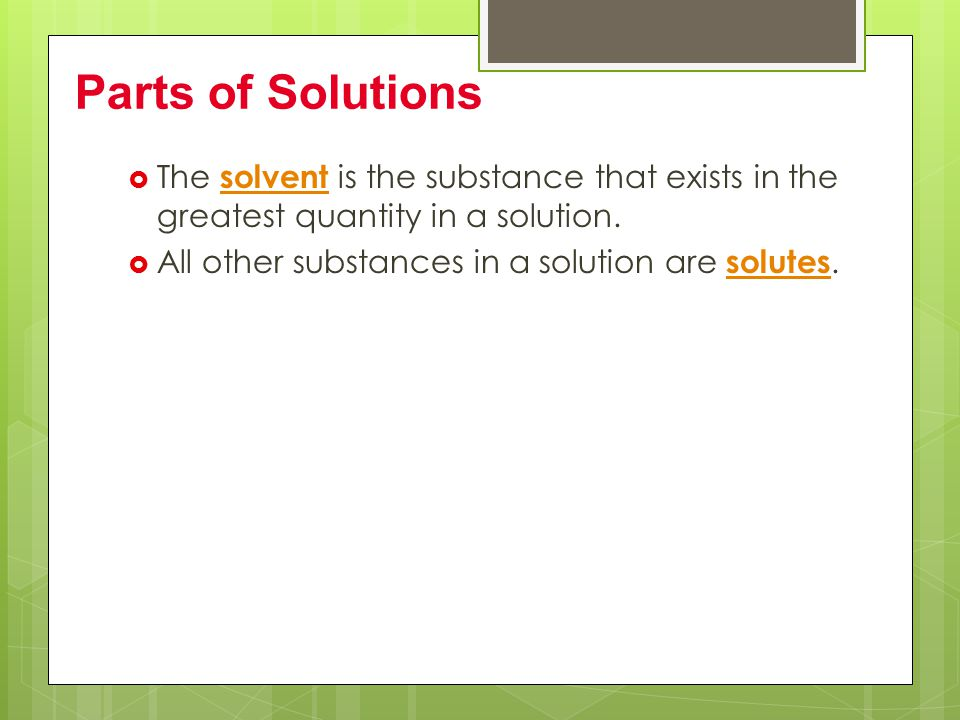 Parts of Solutions The solvent is the substance that exists in the greatest quantity in a solution.