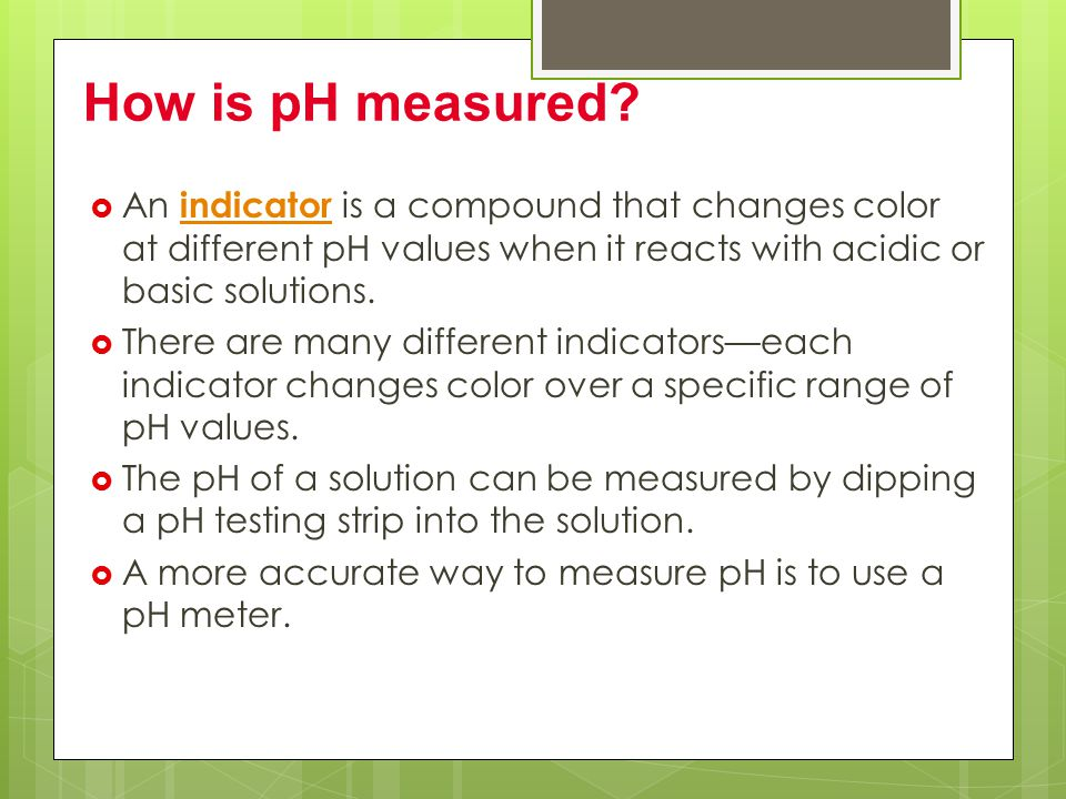 How is pH measured An indicator is a compound that changes color at different pH values when it reacts with acidic or basic solutions.