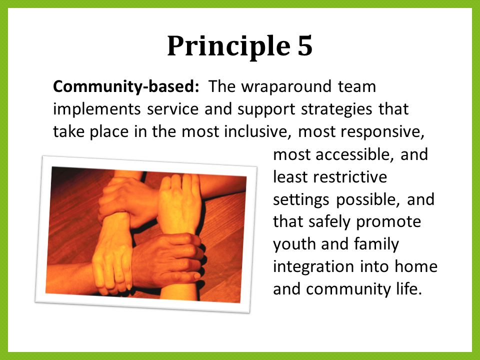 Principle 5 Community-based: The wraparound team implements service and support strategies that take place in the most inclusive, most responsive,
