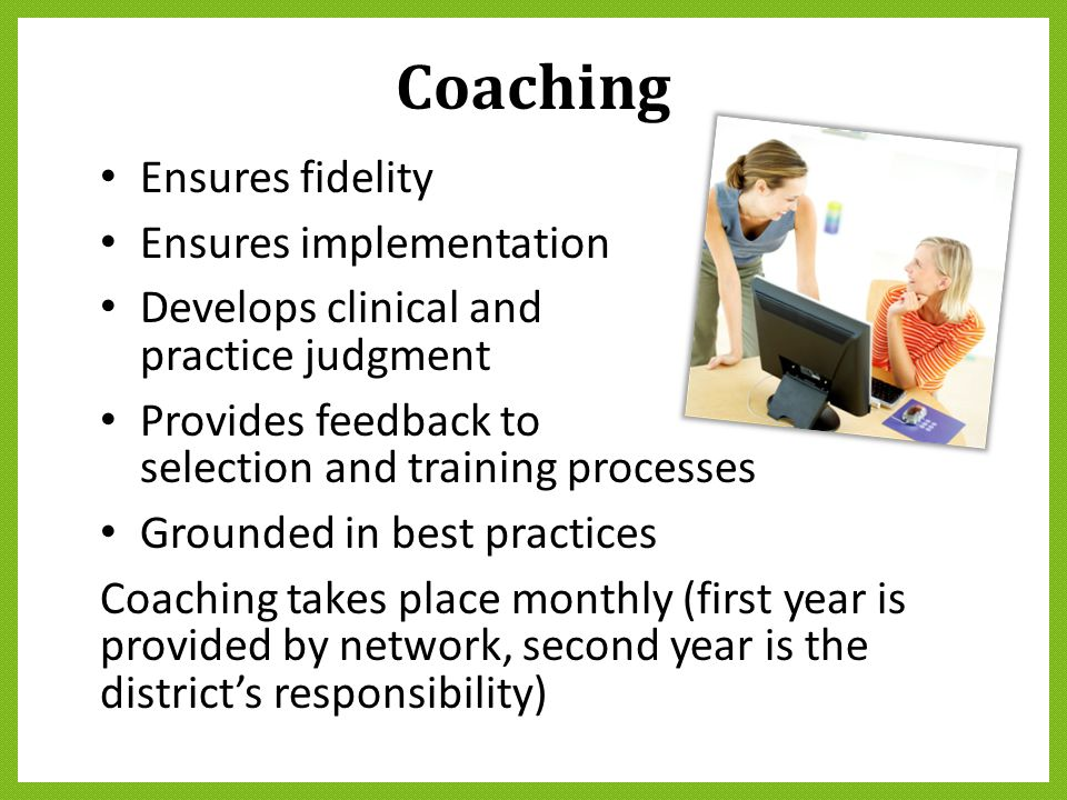 Coaching Ensures fidelity Ensures implementation
