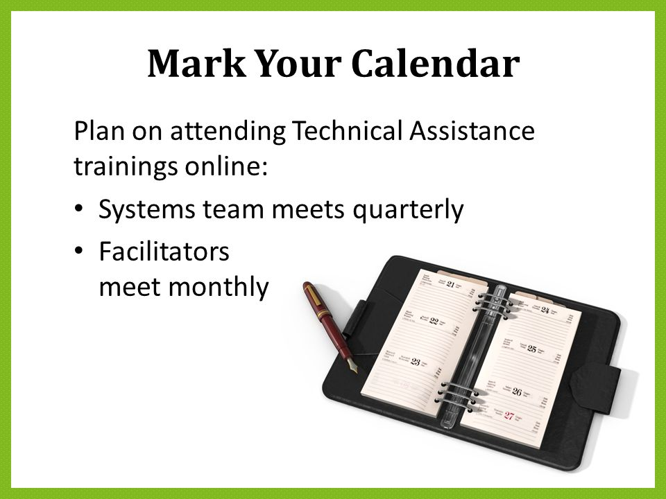 Mark Your Calendar Plan on attending Technical Assistance trainings online: Systems team meets quarterly.