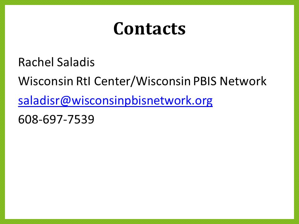 Contacts Rachel Saladis Wisconsin RtI Center/Wisconsin PBIS Network saladisr@wisconsinpbisnetwork.org 608-697-7539