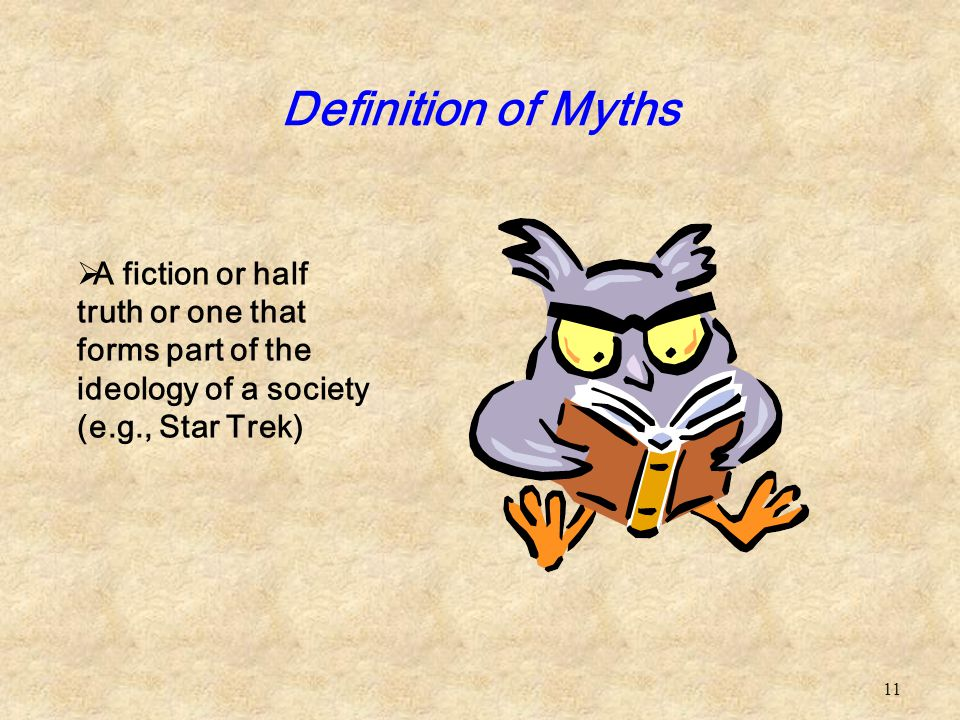 Definition of Myths A fiction or half truth or one that forms part of the ideology of a society (e.g., Star Trek)