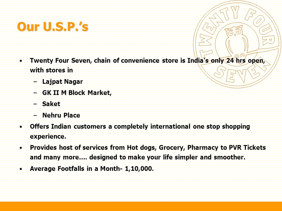 Our U.S.P.'s Twenty Four Seven, chain of convenience store is India's only 24 hrs open, with stores in.