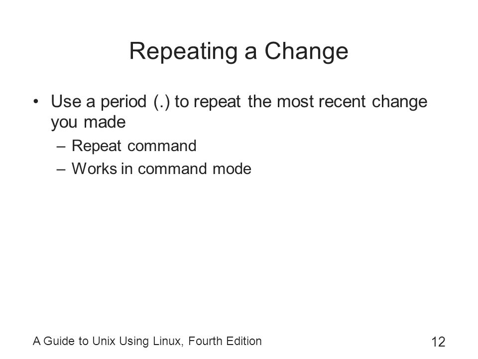 Repeating a Change Use a period (.) to repeat the most recent change you made. Repeat command. Works in command mode.