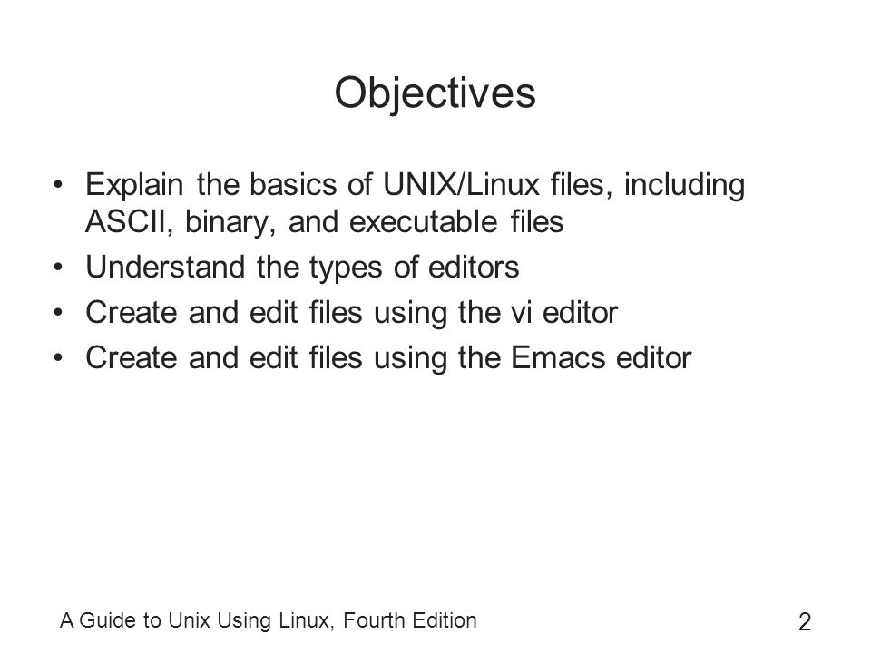 Objectives Explain the basics of UNIX/Linux files, including ASCII, binary, and executable files. Understand the types of editors.