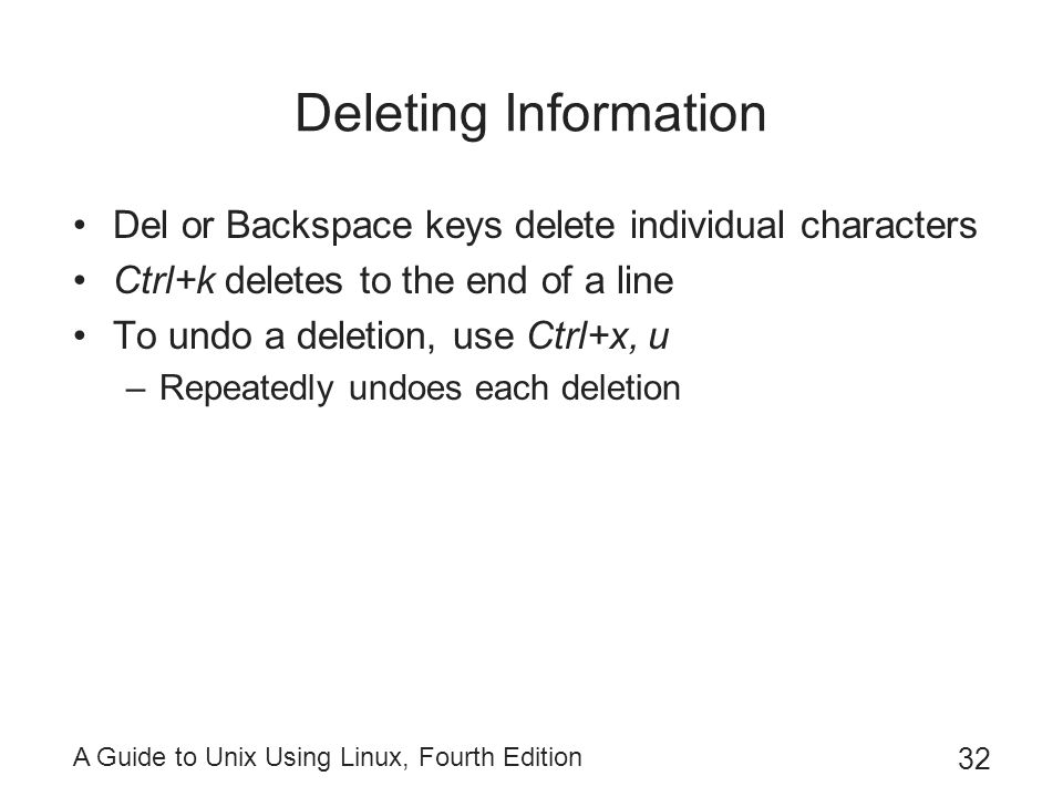 Deleting Information Del or Backspace keys delete individual characters. Ctrl+k deletes to the end of a line.