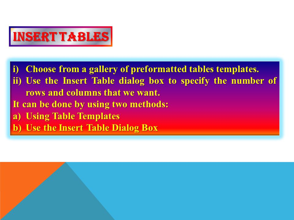 Insert tables Choose from a gallery of preformatted tables templates.