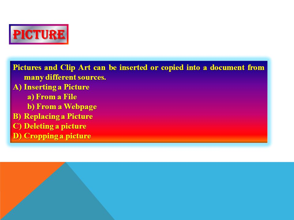 picture Pictures and Clip Art can be inserted or copied into a document from many different sources.
