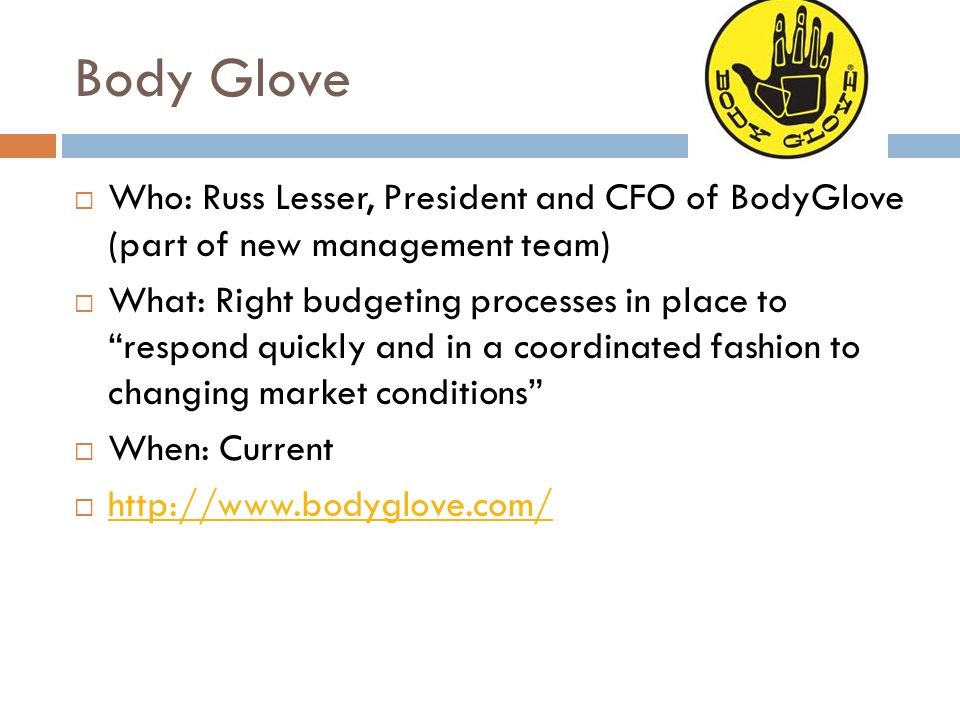 Body Glove Who: Russ Lesser, President and CFO of BodyGlove (part of new management team)