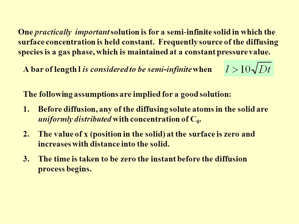 One practically important solution is for a semi-infinite solid in which the surface concentration is held constant. Frequently source of the diffusing species is a gas phase, which is maintained at a constant pressure value.