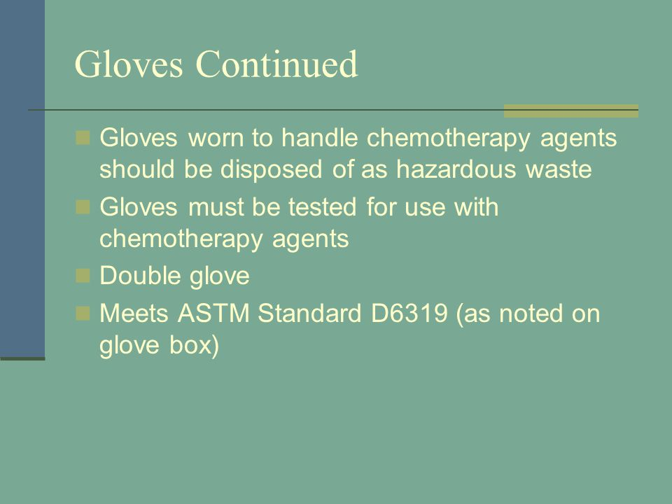Gloves Continued Gloves worn to handle chemotherapy agents should be disposed of as hazardous waste.