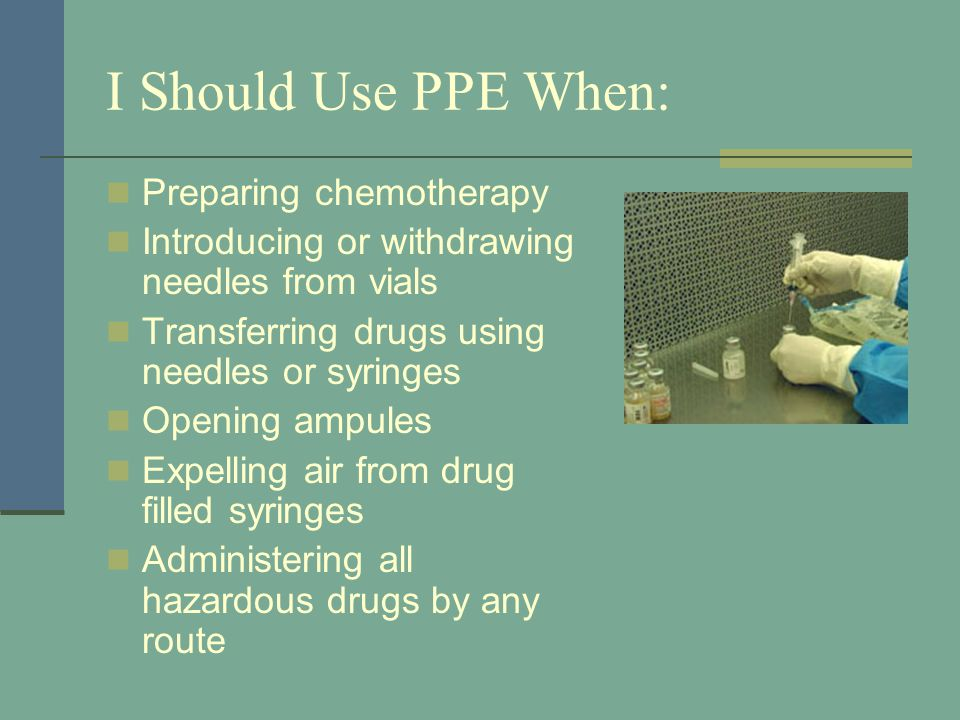 I Should Use PPE When: Preparing chemotherapy