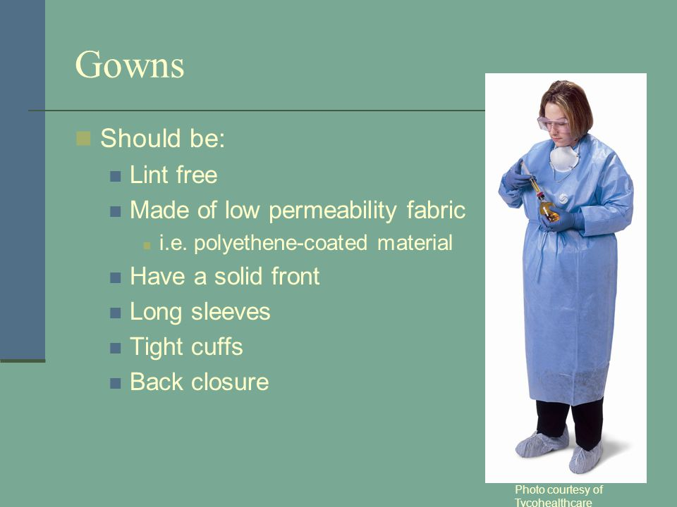 Gowns Should be: Lint free Made of low permeability fabric