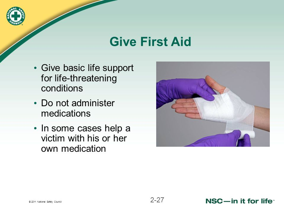 Give First Aid Give basic life support for life-threatening conditions