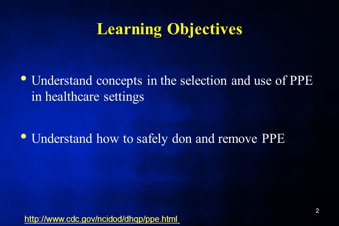 Learning Objectives Understand concepts in the selection and use of PPE in healthcare settings. Understand how to safely don and remove PPE.