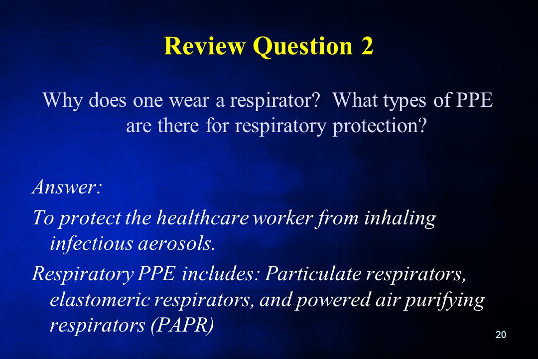 Review Question 2 Why does one wear a respirator What types of PPE are there for respiratory protection
