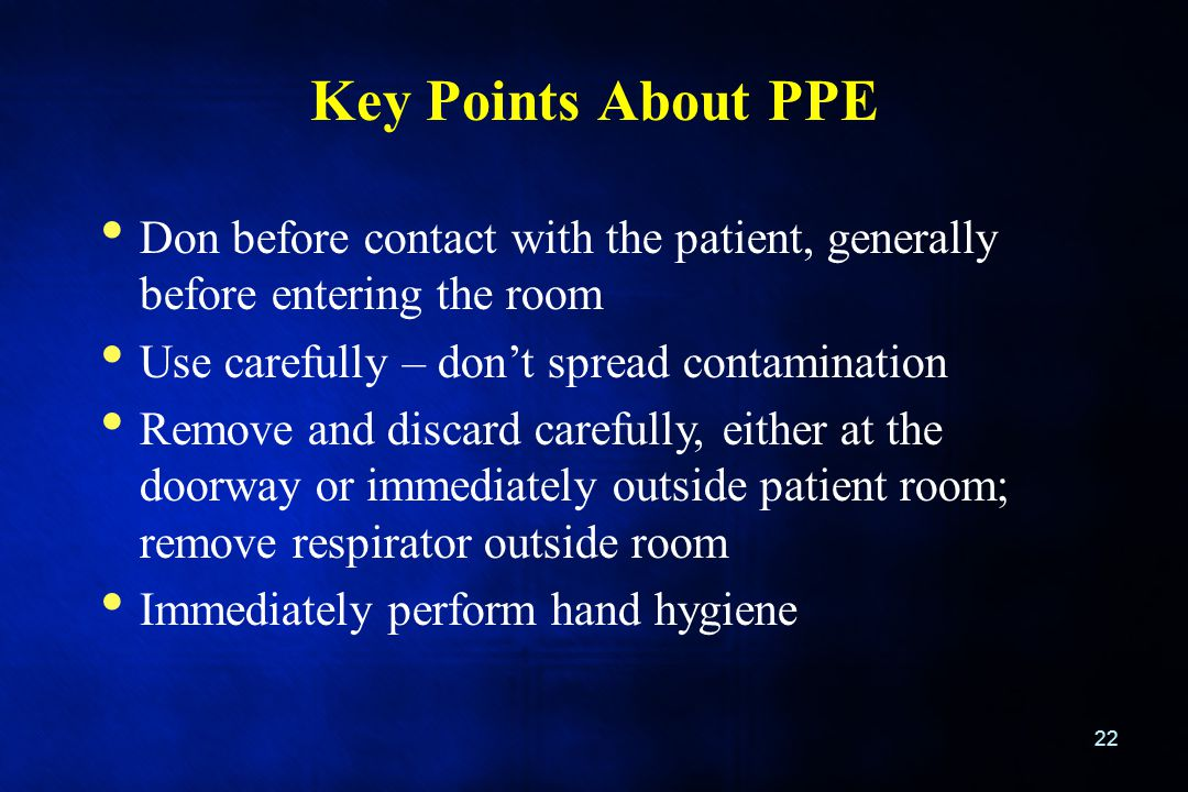 Key Points About PPE Don before contact with the patient, generally before entering the room. Use carefully – don't spread contamination.