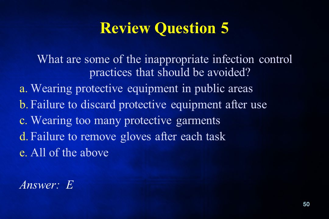 Review Question 5 What are some of the inappropriate infection control practices that should be avoided