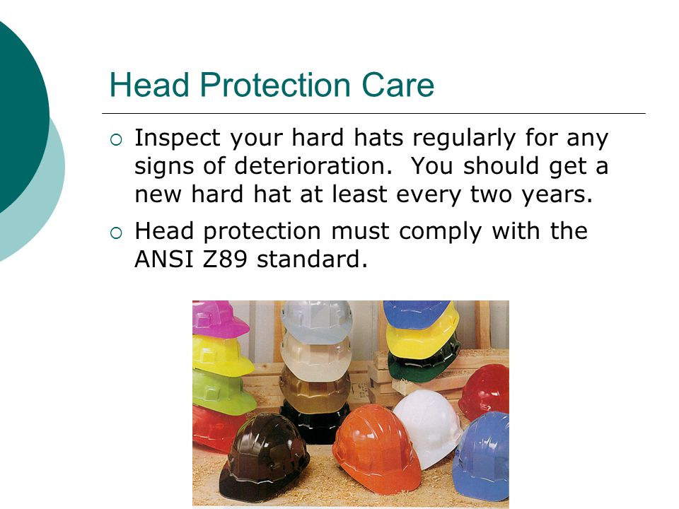 Head Protection Care Inspect your hard hats regularly for any signs of deterioration. You should get a new hard hat at least every two years.