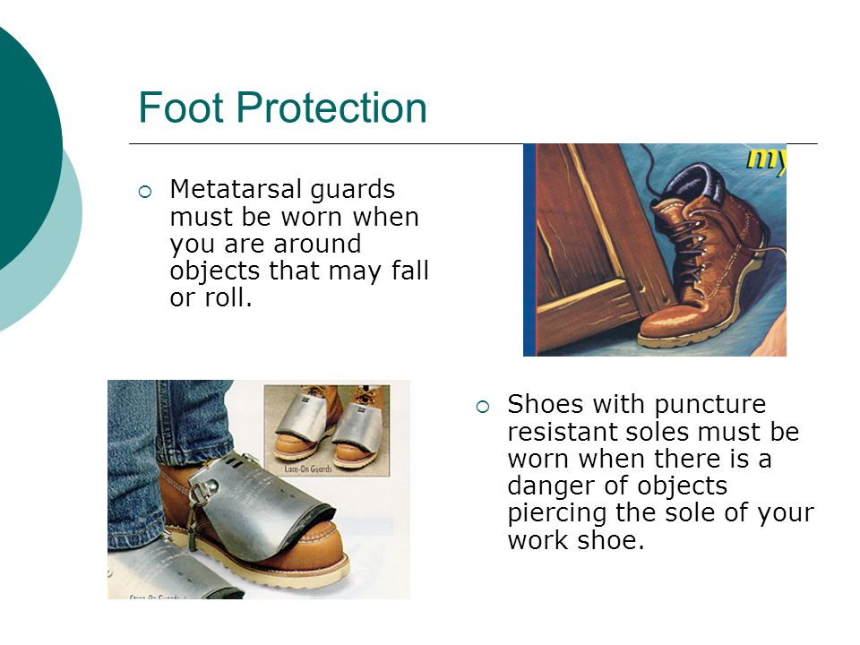 Foot Protection Metatarsal guards must be worn when you are around objects that may fall or roll.