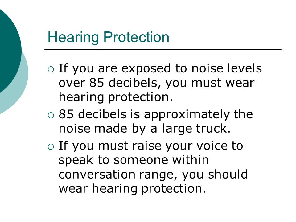 Hearing Protection If you are exposed to noise levels over 85 decibels, you must wear hearing protection.