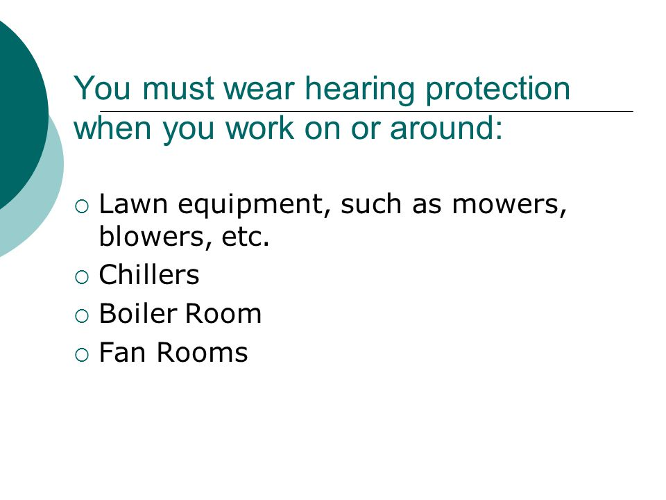 You must wear hearing protection when you work on or around: