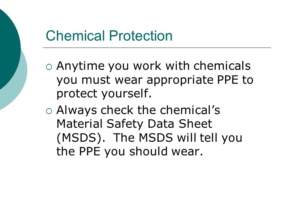 Chemical Protection Anytime you work with chemicals you must wear appropriate PPE to protect yourself.