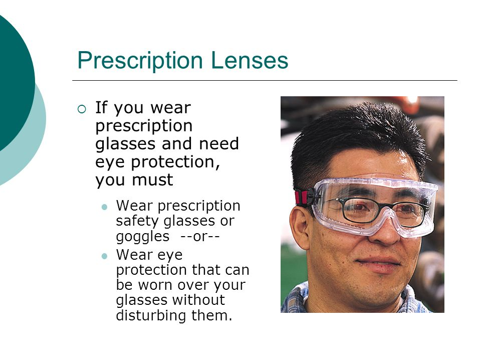 Prescription Lenses If you wear prescription glasses and need eye protection, you must. Wear prescription safety glasses or goggles --or--