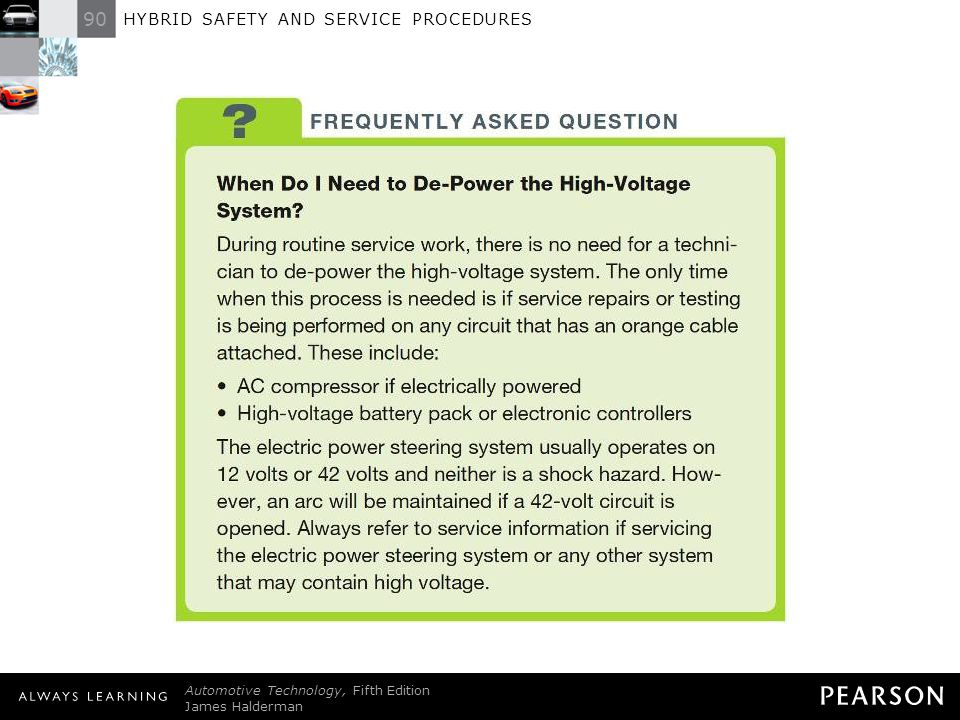 FREQUENTLY ASKED QUESTION: When Do I Need to De-Power the High-Voltage System During routine service work, there is no need for a technician to de-power the high-voltage system. The only time when this process is needed is if service repairs or testing is being performed on any circuit that has an orange cable attached. These include: • AC compressor if electrically powered • High-voltage battery pack or electronic controllers The electric power steering system usually operates on 12 volts or 42 volts and neither is a shock hazard. However, an arc will be maintained if a 42-volt circuit is opened. Always refer to service information if servicing the electric power steering system or any other system that may contain high voltage.