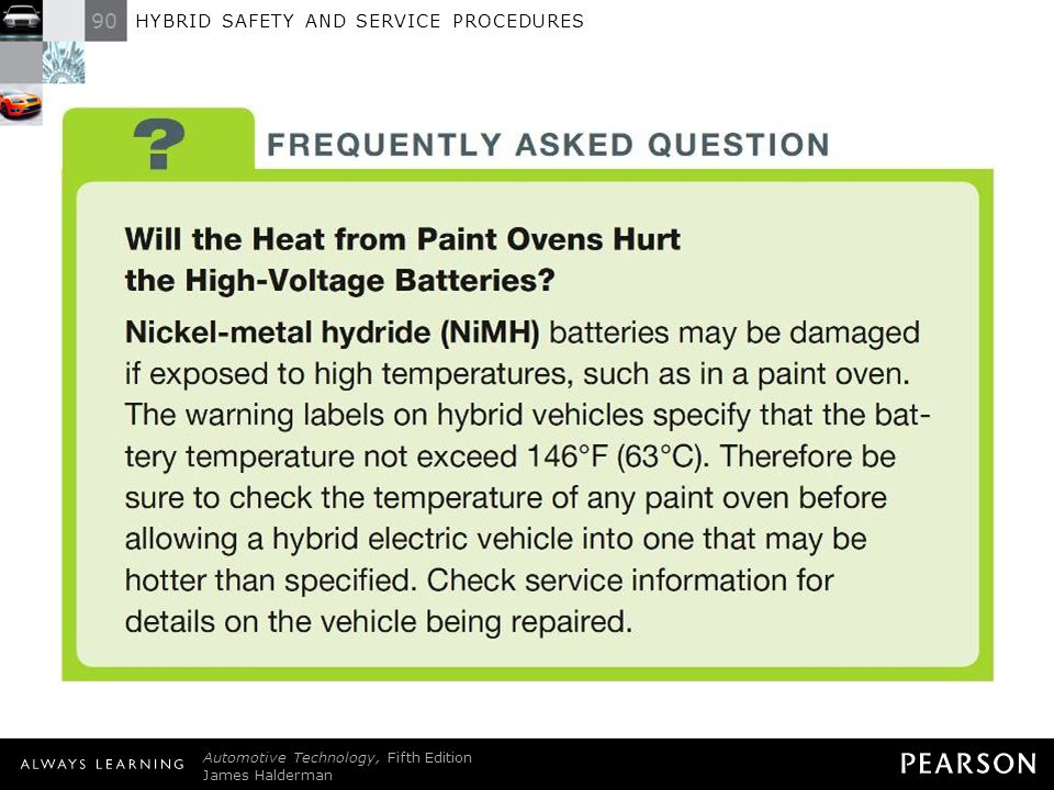 FREQUENTLY ASKED QUESTION: Will the Heat from Paint Ovens Hurt the High-Voltage Batteries Nickel-metal hydride (NiMH) batteries may be damaged if exposed to high temperatures, such as in a paint oven. The warning labels on hybrid vehicles specify that the battery temperature not exceed 146°F (63°C). Therefore be sure to check the temperature of any paint oven before allowing a hybrid electric vehicle into one that may be hotter than specified. Check service information for details on the vehicle being repaired.