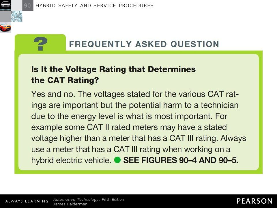FREQUENTLY ASKED QUESTION: Is It the Voltage Rating that Determines the CAT Rating Yes and no. The voltages stated for the various CAT ratings are important but the potential harm to a technician due to the energy level is what is most important. For example some CAT II rated meters may have a stated voltage higher than a meter that has a CAT III rating. Always use a meter that has a CAT III rating when working on a hybrid electric vehicle. - SEE FIGURES 90–4 AND 90–5 .