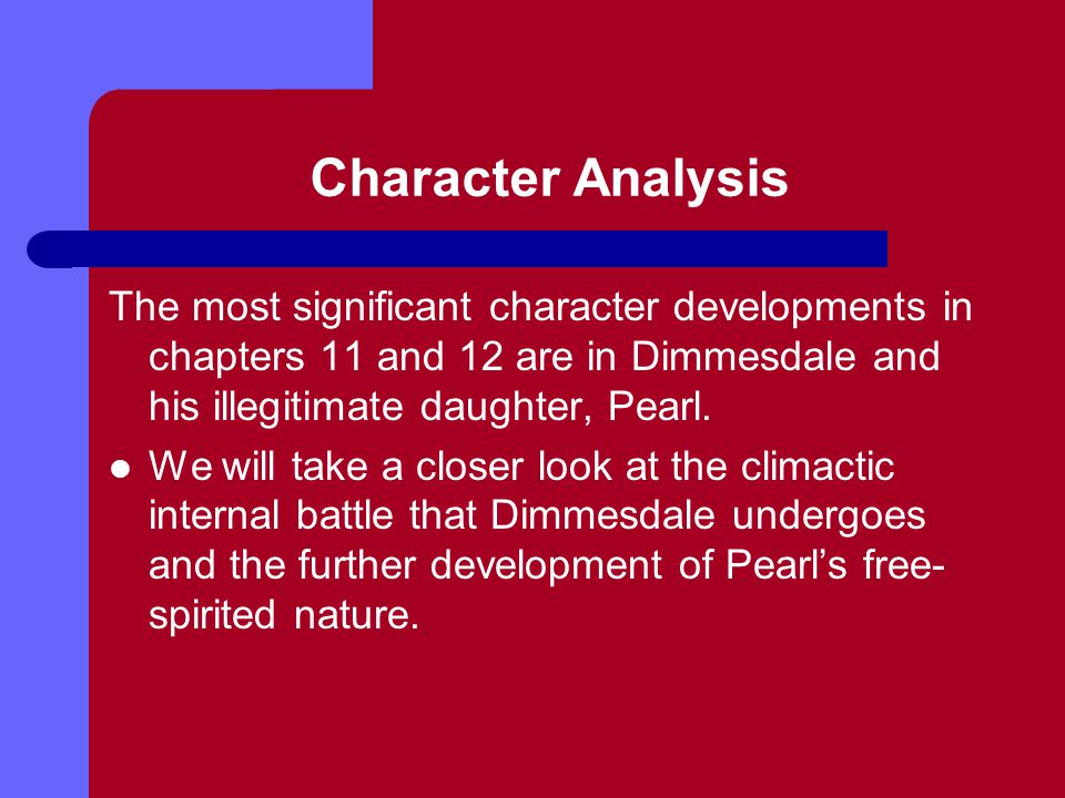 Character Analysis The most significant character developments in chapters 11 and 12 are in Dimmesdale and his illegitimate daughter, Pearl.
