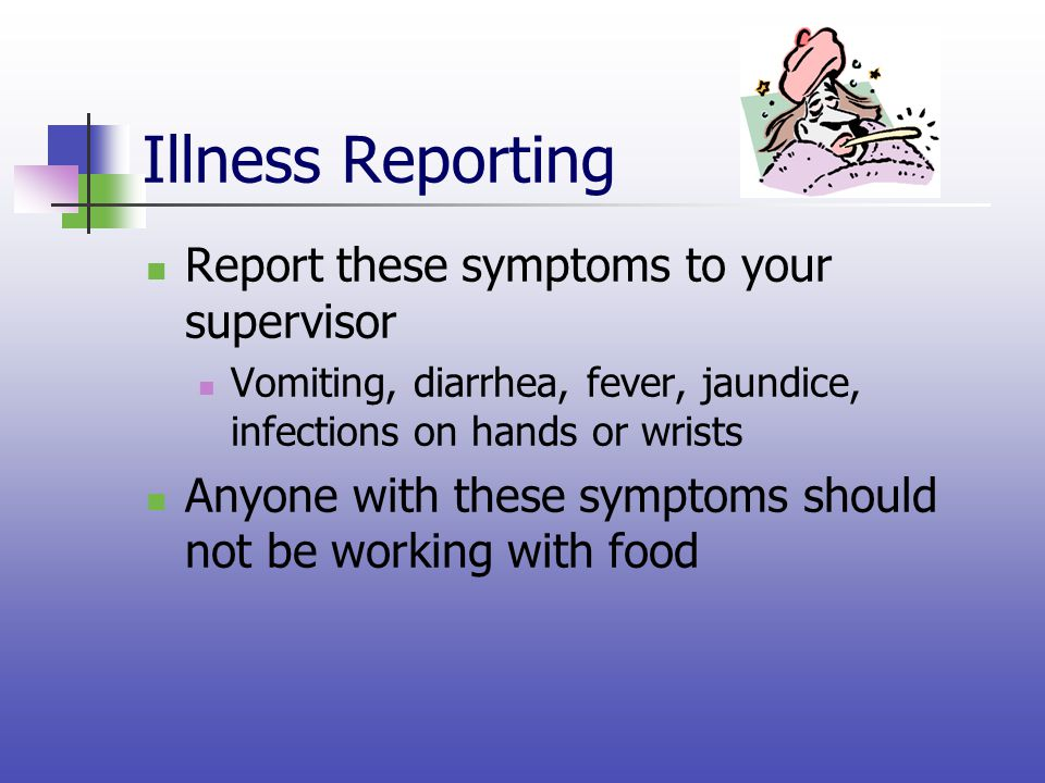 Illness Reporting Report these symptoms to your supervisor