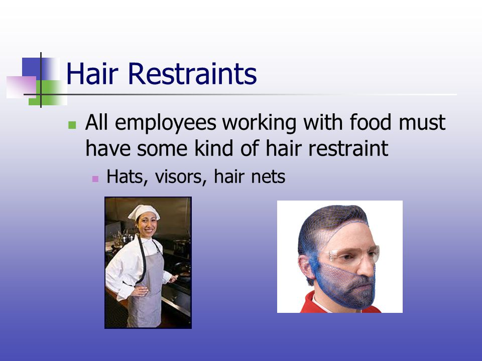 Hair Restraints All employees working with food must have some kind of hair restraint.