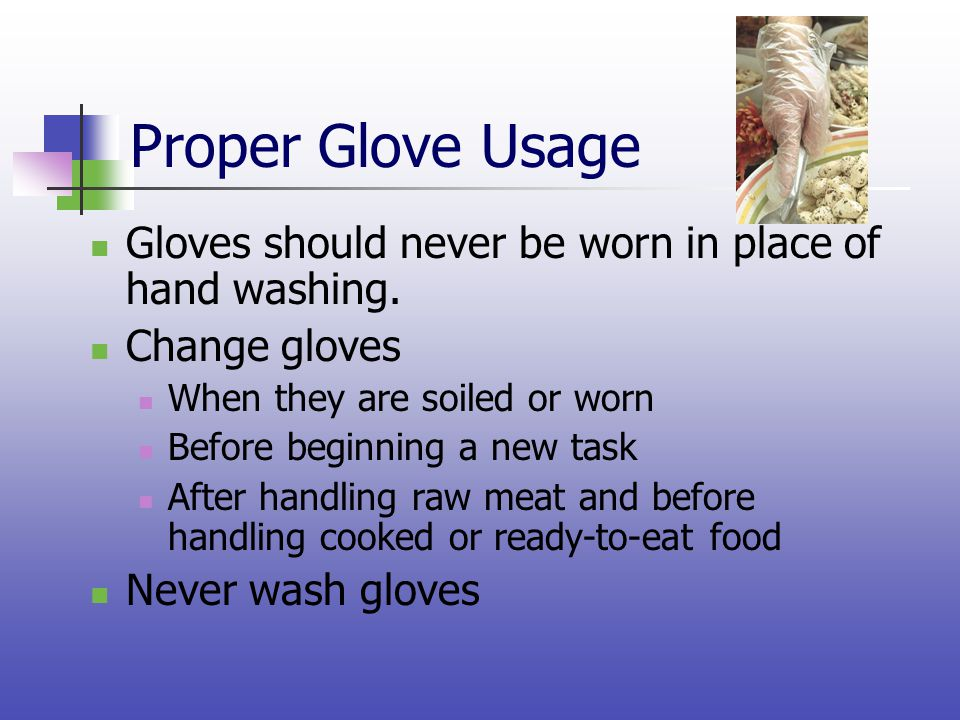 Proper Glove Usage Gloves should never be worn in place of hand washing. Change gloves. When they are soiled or worn.