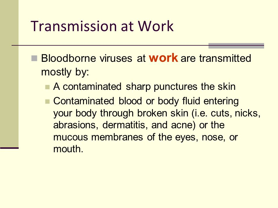 Transmission at Work Bloodborne viruses at work are transmitted mostly by: A contaminated sharp punctures the skin.